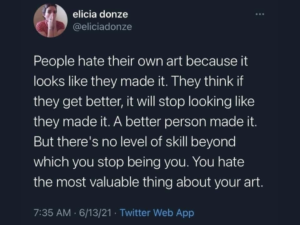 """Quote """"People hate their own art because it looks like they made it. They think if they get better, it will stop looking like they made it. A better person made it. But there's no level of skill beyond which you stop being you. You hate the most valuable thing about your art."""""""